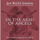 In the Arms of Angels: True Stories of Heavenly Guardians ~ Joan Wester Anderson