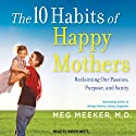 The 10 Habits of Happy Mothers: Reclaiming Our Passion, Purpose, and Sanity (       UNABRIDGED) by Meg Meeker Narrated by Karen White