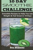 Ben Williams 10-Day Smoothie Challenge: Smoothie Recipes to Help You Lose Weight & Feel Great in 10 Days