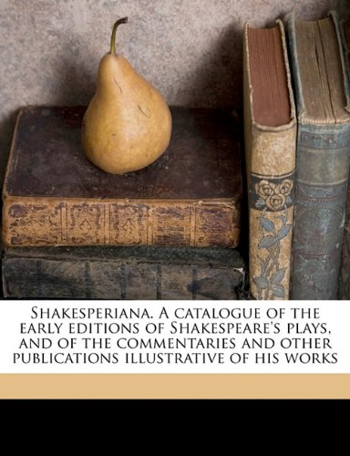 Shakesperiana. A catalogue of the early editions of Shakespeare's plays, and of the commentaries and other publications illustrative of his works