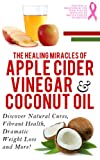 Apple Cider Vinegar And Coconut Oil: Discover Natural Cures, Vibrant Health, Dramatic Weight Loss And More! (Apple Cider Vinegar Book, Apple Cider Vinegar ... Weight Loss, Apple Cider Vinegar Book 1)