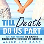 Till Death Do Us Part: Save Your Marriage and Heal Your Relationship with Hypnosis and Meditation | Alice Lee Rose