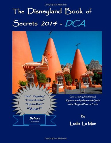 The Disneyland Book Of Secrets 2014 - Dca: One Local'S Unauthorized, Rapturous And Indispensable Guide To The Happiest Place On Earth front-17724