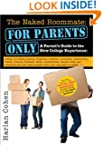 The Naked Roommate: For Parents Only: A Parent's Guide to the New College Experience: Calling, Not Calling, Packing, Preparing, Problems, Roommates, ... Matters when Your Child Goes to College