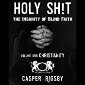 Holy Sh!t - The Insanity of Blind Faith: Volume One, Christianity | [Casper Rigsby]