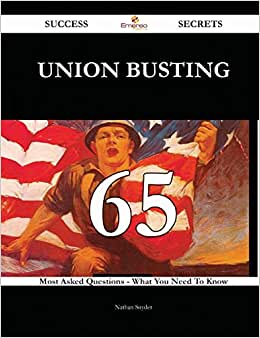 Union Busting 65 Success Secrets: 65 Most Asked Questions On Union Busting - What You Need To Know