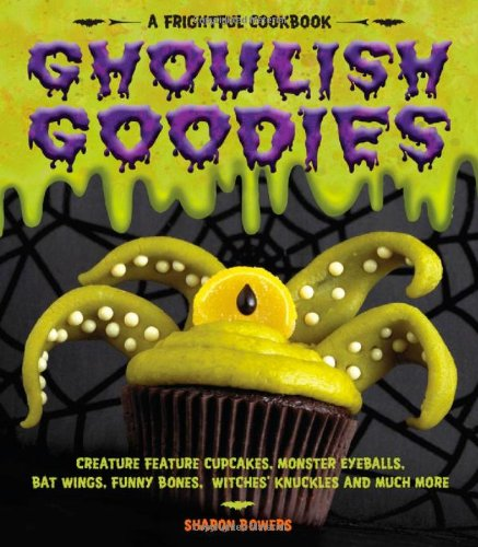 Ghoulish Goodies: Creature Feature Cupcakes, Monster Eyeballs, Bat Wings, Funny Bones, Witches' Knuckles, and Much More! (Frightful Cookbook) by Sharon Bowers