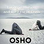 Living in Illusion and the Fear of Truth |  OSHO
