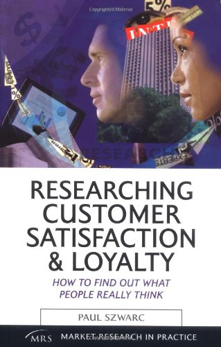 Researching Customer Satisfaction & Loyalty: How to Find Out What People Really Think (Market Research in Practice)