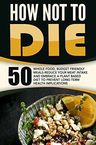 How Not To Die: 50 Whole Food, Budget Friendly Meals-Reduce Your Meat Intake And Embrace A Plant Based Diet To Prevent Long-Term Health Implications by Anthony Wynne