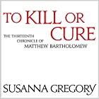 To Kill or Cure: The Thirteenth Chronicle of Matthew Bartholomew Hörbuch von Susanna Gregory Gesprochen von: David Thorpe