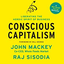 Conscious Capitalism: Liberating the Heroic Spirit of Business (       UNABRIDGED) by John Mackey, Raj Sisodia, Bill George Narrated by Grover Gardner