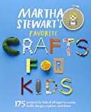 Martha Stewart s Favorite Crafts for Kids 175 Projects for Kids of All Ages to Create, Build, Design, Explore, and Share