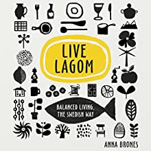 Live Lagom: Balanced Living, the Swedish Way Audiobook by Anna Brones Narrated by Becky Moult