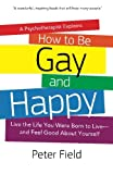 How To Be Gay and Happy - A Psychotherapist Explains: Live the Life You Were Born to Live and Feel Good About Yourself
