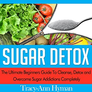 Sugar Detox: The Ultimate Beginners Guide to Cleanse, Detox and Overcome Sugar Addictions Completely | [Tracy-Ann Hyman]
