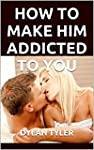 How To Make Him Addicted To You: The...