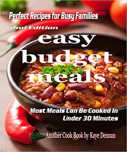 Easy Budget Meals: Perfect Recipes For Busy Families: Most Meals Can Be Cooked Under 30 Minutes (Cooking Recipes Collection Book 1)