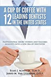img - for A Cup Of Coffee With 12 Leading Dentists In The United States: Inspirational short stories and valuable insights into a new era of dentistry book / textbook / text book