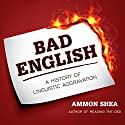 Bad English: A History of Linguistic Aggravation Audiobook by Ammon Shea Narrated by Mike Chamberlain