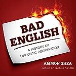 Bad English: A History of Linguistic Aggravation   Ammon Shea