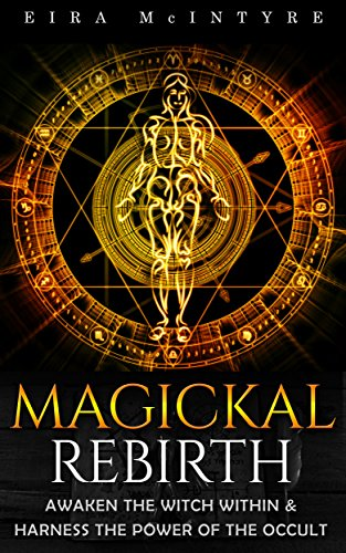 Magickal Rebirth: Awaken the Witch Within & Harness the Power of the Occult  by Eira McIntyre