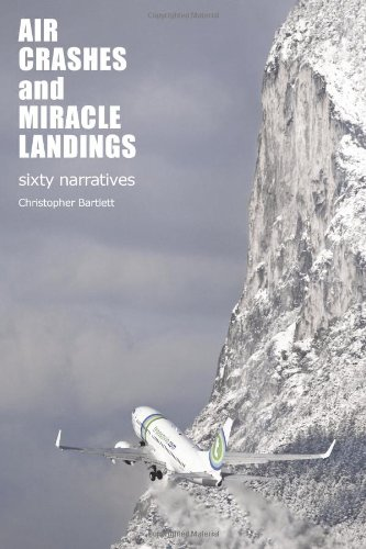 Air Crashes and Miracle Landings: 60 Narratives: (How, When ... and Most Importantly Why)