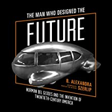 The Man Who Designed the Future: Norman Bel Geddes and the Invention of Twentieth-Century America Audiobook by B. Alexandra Szerlip Narrated by B. Alexandra Szerlip