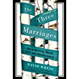 The Three Marriages: Reimagining Work, Self and Relationship ~ David Whyte