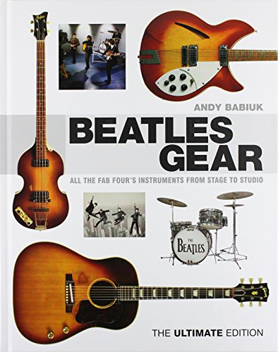 Babiuk Andy Beatles Gear the Ultimate Edition BAM Book: All the Fab Four's Instruments from Stage to Studio