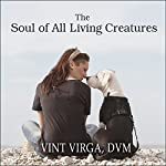 The Soul of All Living Creatures: What Animals Can Teach Us About Being Human | Vint Virga DVM