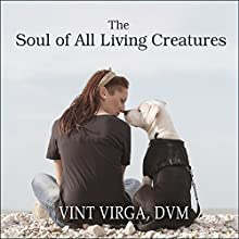 The Soul of All Living Creatures: What Animals Can Teach Us About Being Human (       UNABRIDGED) by Vint Virga DVM Narrated by Vint Virga DVM
