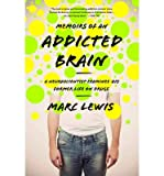 img - for [ MEMOIRS OF AN ADDICTED BRAIN: A NEUROSCIENTIST EXAMINES HIS FORMER LIFE ON DRUGS ] By Lewis, Marc ( Author) 2013 [ Paperback ] book / textbook / text book