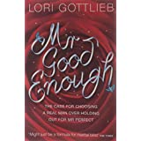 Mr Good Enough: The case for choosing a Real Man over holding out for Mr Perfectby Lori Gottlieb