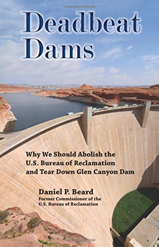 Deadbeat Dams: Why We Should Abolish the U.S. Bureau of Reclamation and Tear Down Glen Canyon Dam PDF