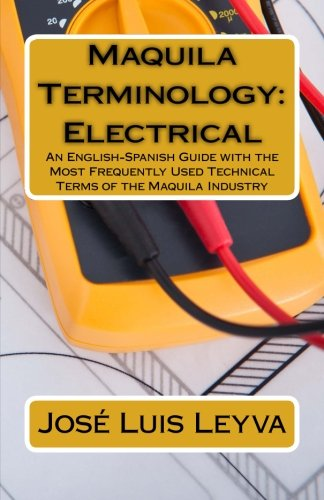 Maquila Terminology: Electrical: An English-Spanish Guide with the Most Frequently Used Technical Terms of the Maquila I