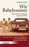 Wir Babyboomer. Die wahre Geschichte unseres Lebens