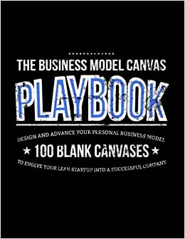 The Business Model Canvas Playbook: Design And Advance Your Personal Business Model On 100 Blank Canvases To Evolve Your Lean Startup Into A Successful Company (Lean Series) (Volume 1)