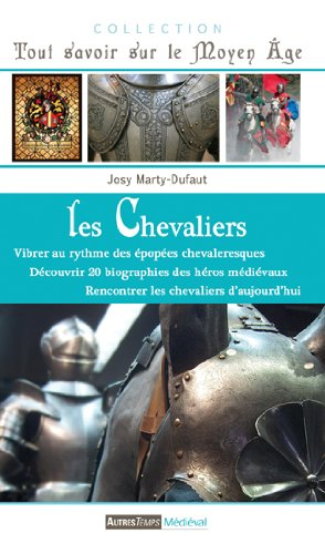 Les chevaliers : vibrer au rythme des épopées chevaleresques, découvrir la biographie des héros médiévaux, rencontrer les chevaliers d'aujourd'hui