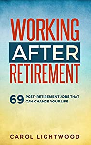 Working After Retirement: 69 post-retirement jobs that can change your life from Lightwood Publishing