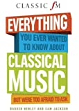 Everything You Ever Wanted to Know About Classical Music: But Were Too Afraid to Ask (Classic FM) (Hardback) - Common