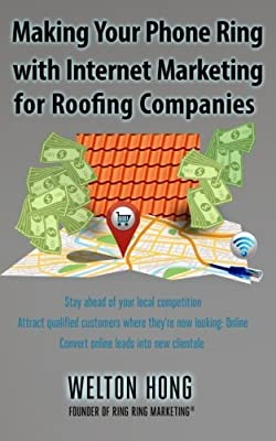 Making Your Phone Ring With Internet Marketing for Roofing Companies by Welton Hong (2013-10-19)
