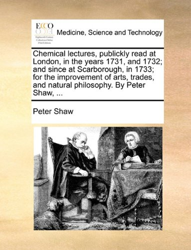 Chemical lectures, publickly read at London, in the years 1731, and 1732; and since at Scarborough, in 1733; for the improvement of arts, trades, and natural philosophy. By Peter Shaw, ...