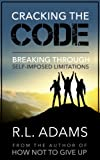 Cracking the Code - Breaking Through your Self-Imposed Limitations (Inspirational Books Series Book 10)