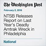 NTSB Releases Report on Last Year's Deadly Amtrak Wreck in Philadelphia | Ashley Halsey III,Michael Laris,Lori Aratani