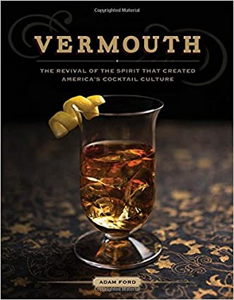Vermouth: The Revival of the Spirit that Created America's Cocktail Culture written by Adam Ford