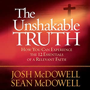 The Unshakable Truth: How You Can Experience the 12 Essentials of a Relevant Faith | [Josh McDowell, Sean McDowell]
