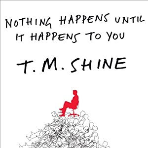 Nothing Happens Until it Happens to You: A Novel Without Pay, Perks, or Privileges | [T. M. Shine]