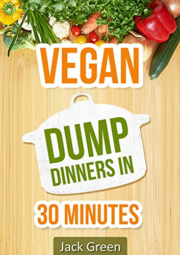 Vegan: Gluten-Dairy Free Dump Dinners In 30 Minutes (Slow cooker,crockpot,Cast Iron) by Jack Green
