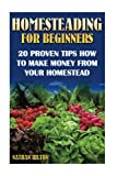 img - for Homesteading for Beginners: 20 Proven Tips How To Make Money From Your Homestead: (Homesteading, Homesteaders, Backyard homestead) (Homesteading Books, Homesteading Supplies) book / textbook / text book